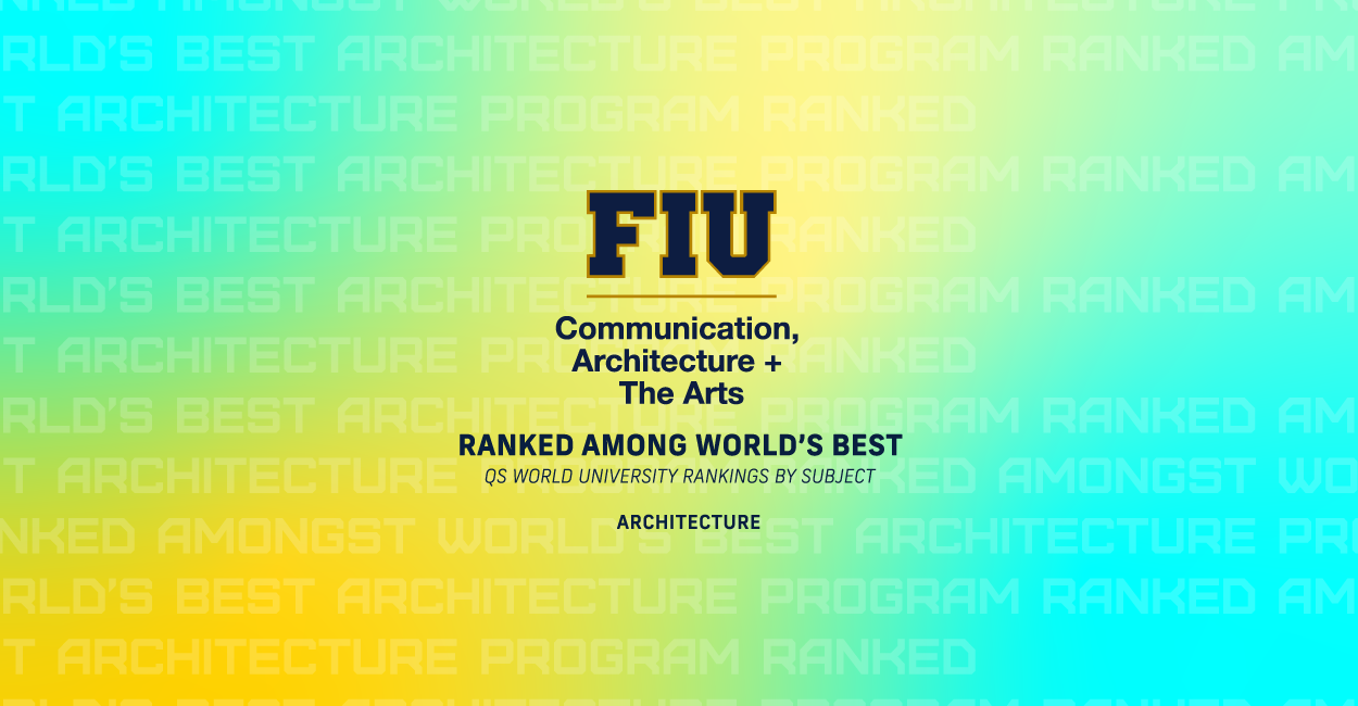 FIU College of Communication, Architecture + The Arts RANKED AMONG WORLD'S BEST QS World University Rankings by Subject Architecture