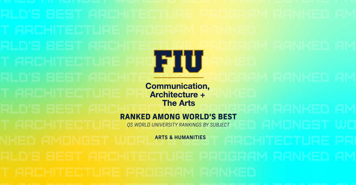 FIU College of Communication, Architecture + The Arts RANKED AMONG WORLD'S BEST QS World University Rankings by Subject Arts & Humanities